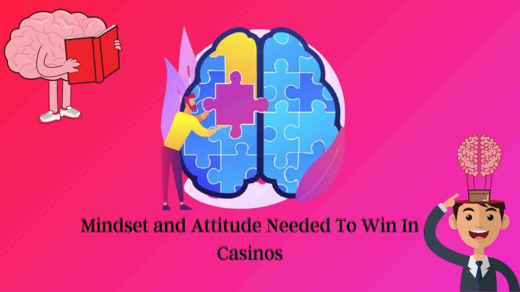 Mindset and Attitude Needed To Win In Casinos